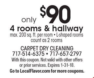 only $90 4 rooms & hallway, max. 200 sq. ft. per room - L-shaped rooms count as 2 rooms. With this coupon. Not valid with other offers or prior services. Expires 1-31-18. Go to LocalFlavor.com for more coupons.