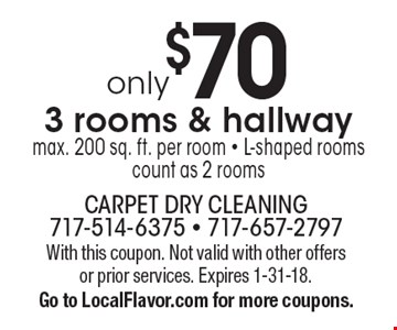 only $70 3 rooms & hallway, max. 200 sq. ft. per room - L-shaped rooms count as 2 rooms. With this coupon. Not valid with other offers or prior services. Expires 1-31-18. Go to LocalFlavor.com for more coupons.