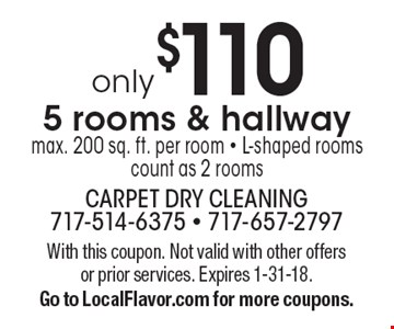 only $110 5 rooms & hallway, max. 200 sq. ft. per room - L-shaped rooms count as 2 rooms. With this coupon. Not valid with other offers or prior services. Expires 1-31-18. Go to LocalFlavor.com for more coupons.