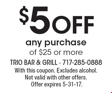 $5 Off any purchase of $25 or more. With this coupon. Excludes alcohol. Not valid with other offers. Offer expires 5-31-17.