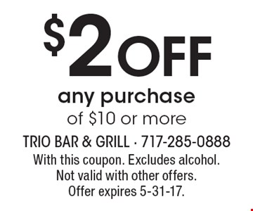 $2 Off any purchase of $10 or more. With this coupon. Excludes alcohol. Not valid with other offers. Offer expires 5-31-17.