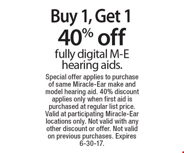 Buy 1, Get 1 40% off fully digital M-E hearing aids.. Special offer applies to purchase of same Miracle-Ear make and model hearing aid. 40% discount applies only when first aid is purchased at regular list price. Valid at participating Miracle-Ear locations only. Not valid with any other discount or offer. Not valid on previous purchases. Expires 6-30-17.