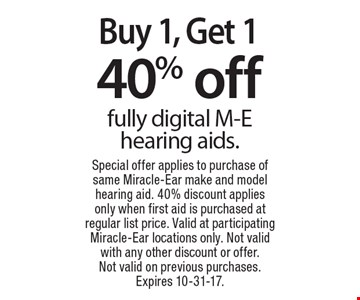 Buy 1, Get 1 40% off fully digital M-E hearing aids. Special offer applies to purchase of same Miracle-Ear make and model hearing aid. 40% discount applies only when first aid is purchased at regular list price. Valid at participating Miracle-Ear locations only. Not valid with any other discount or offer. Not valid on previous purchases. Expires 10-31-17.