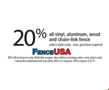 20% off all vinyl, aluminum, wood and chain-link fence select styles only - min. purchase required. 20% off retail price only. With this coupon. Not valid on existing orders, new orders only. Cannot be combined with any other offers or coupons. Offer expires 5/5/17.