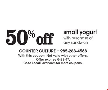 50% off small yogurt with purchase of any sandwich. With this coupon. Not valid with other offers. Offer expires 6-23-17. Go to LocalFlavor.com for more coupons.