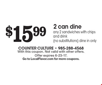 $15.99 2 can dine-any 2 sandwiches with chips and drink (no substitutions) dine in only. With this coupon. Not valid with other offers. Offer expires 