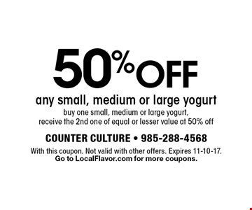 50% OFF any small, medium or large yogurt. buy one small, medium or large yogurt, receive the 2nd one of equal or lesser value at 50% off. With this coupon. Not valid with other offers. Expires 11-10-17. Go to LocalFlavor.com for more coupons.