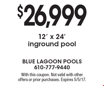 $26,999 12' x 24' inground pool. With this coupon. Not valid with other offers or prior purchases. Expires 5/5/17.