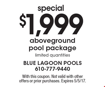 special $1,999 aboveground pool package limited quantities. With this coupon. Not valid with other offers or prior purchases. Expires 5/5/17.