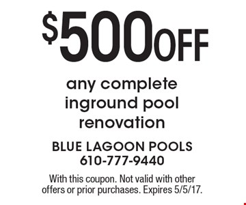 $500 OFF any complete inground pool renovation. With this coupon. Not valid with other offers or prior purchases. Expires 5/5/17.