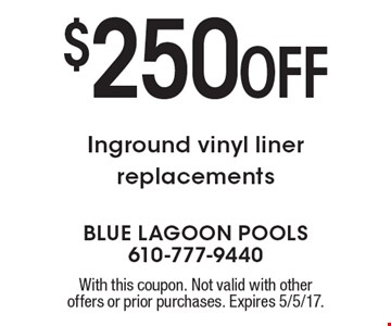 $250 OFF Inground vinyl liner replacements. With this coupon. Not valid with other offers or prior purchases. Expires 5/5/17.
