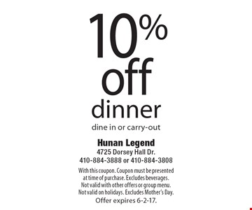 10% off dinner, dine in or carry-out. With this coupon. Coupon must be presented at time of purchase. Excludes beverages. Not valid with other offers or group menu. Not valid on holidays. Excludes Mother's Day. Offer expires 6-2-17.