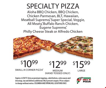 Specialty Pizza. $10.99 Small/4 Corner Pizza OR $12.99 Medium (Hand Tossed Only) OR $15.99 Large. Aloha BBQ Chicken, BBQ Chicken, Chicken Parmesan, BLT, Hawaiian, Meatball Supremo, Super Special, Veggie, All Meaty, Buffalo Ranch Chicken, Eugene Supreme, Philly Cheese Steak or Alfredo Chicken. Expires: 6/30/17. Extra or premium toppings, substitutions, extra sauces and dressings, tax and delivery additional. Must present coupon. Prices subject to change without notice. COLUMBIA AND SPRING HILL LOCATIONS ONLY.