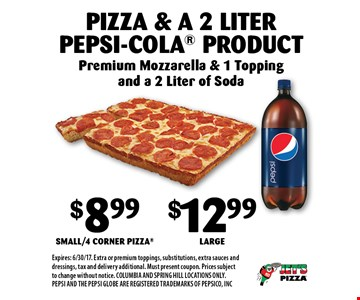 $8.99 Small/4 Corner Pizza or $12.99 Large Pizza & a 2 Liter Pepsi-Cola Product. Premium Mozzarella & 1 Topping and a 2 Liter of Soda. Expires: 6/30/17. Extra or premium toppings, substitutions, extra sauces and dressings, tax and delivery additional. Must present coupon. Prices subject to change without notice. COLUMBIA AND SPRING HILL LOCATIONS ONLY. PEPSI AND THE PEPSI GLOBE ARE REGISTERED TRADEMARKS OF PEPSICO, INC