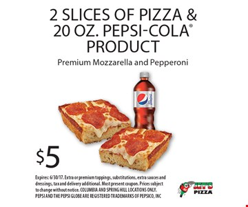 $5 2 Slices Of Pizza & 20 Oz. Pepsi-Cola Product. Premium Mozzarella and Pepperoni. Expires: 6/30/17. Extra or premium toppings, substitutions, extra sauces and dressings, tax and delivery additional. Must present coupon. Prices subject to change without notice. COLUMBIA AND SPRING HILL LOCATIONS ONLY. PEPSI AND THE PEPSI GLOBE ARE REGISTERED TRADEMARKS OF PEPSICO, INC