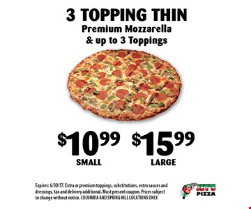 $10.99 Small$15.99 Large3 Topping Thin. Premium Mozzarella & up to 3 Toppings. Expires: 6/30/17. Extra or premium toppings, substitutions, extra sauces and dressings, tax and delivery additional. Must present coupon. Prices subject to change without notice. COLUMBIA AND SPRING HILL LOCATIONS ONLY.