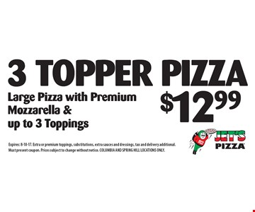 $12.99 for 3 Topper Pizza. Large Pizza with Premium Mozzarella & up to 3 Toppings. Expires: 8-18-17. Extra or premium toppings, substitutions, extra sauces and dressings, tax and delivery additional. Must present coupon. Prices subject to change without notice. COLUMBIA AND SPRING HILL LOCATIONS ONLY.