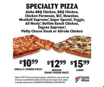 $10.99 Small/4 Corner Pizza, $12.99 Medium(Hand Tossed Only) or $15.99 Large. Specialty Pizza: Aloha BBQ Chicken, BBQ Chicken, Chicken Parmesan, BLT, Hawaiian, Meatball Supremo, Super Special, Veggie, All Meaty, Buffalo Ranch Chicken, Eugene Supreme, Philly Cheese Steak or Alfredo Chicken. Expires: 8-18-17. Extra or premium toppings, substitutions, extra sauces and dressings, tax and delivery additional. Must present coupon. Prices subject to change without notice. COLUMBIA AND SPRING HILL LOCATIONS ONLY.