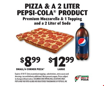 Pizza & a 2 Liter Pepsi-Cola Product $8.99 Small/4 Corner Pizza or $12.99 Large. Premium Mozzarella & 1 Topping and a 2 Liter of Soda. Expires: 8-18-17. Extra or premium toppings, substitutions, extra sauces and dressings, tax and delivery additional. Must present coupon. Prices subject to change without notice. COLUMBIA AND SPRING HILL LOCATIONS ONLY. PEPSI AND THE PEPSI GLOBE ARE REGISTERED TRADEMARKS OF PEPSICO, INC
