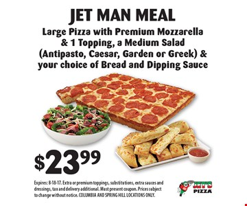 $23.99 for Jet Man Meal Large Pizza with Premium Mozzarella & 1 Topping, a Medium Salad (Antipasto, Caesar, Garden or Greek) & your choice of Bread and Dipping Sauce. Expires: 8-18-17. Extra or premium toppings, substitutions, extra sauces and dressings, tax and delivery additional. Must present coupon. Prices subject to change without notice. COLUMBIA AND SPRING HILL LOCATIONS ONLY.
