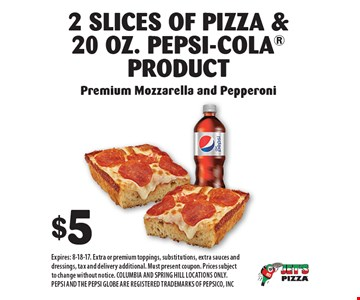 $5 for 2 Slices Of Pizza & 20 Oz. Pepsi-Cola Product Premium Mozzarella and Pepperoni. Expires: 8-18-17. Extra or premium toppings, substitutions, extra sauces and dressings, tax and delivery additional. Must present coupon. Prices subject to change without notice. COLUMBIA AND SPRING HILL LOCATIONS ONLY. PEPSI AND THE PEPSI GLOBE ARE REGISTERED TRADEMARKS OF PEPSICO, INC