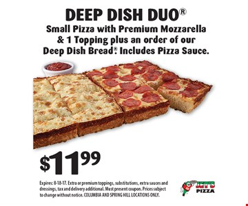 $11.99 for Deep Dish Duo Small Pizza with Premium Mozzarella & 1 Topping plus an order of our Deep Dish Bread. Includes Pizza Sauce.. Expires: 8-18-17. Extra or premium toppings, substitutions, extra sauces and dressings, tax and delivery additional. Must present coupon. Prices subject to change without notice. COLUMBIA AND SPRING HILL LOCATIONS ONLY.