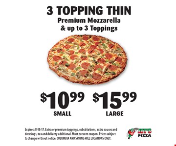 3 Topping Thin: $10.99 Small or $15.99 Large. Premium Mozzarella & up to 3 Toppings. Expires: 8-18-17. Extra or premium toppings, substitutions, extra sauces and dressings, tax and delivery additional. Must present coupon. Prices subject to change without notice. COLUMBIA AND SPRING HILL LOCATIONS ONLY.
