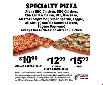 $10.99 Small/4 Corner Pizza, $12.99 Medium (Hand Tossed Only OR $15.99 Large Specialty Pizza. Aloha BBQ Chicken, BBQ Chicken, Chicken Parmesan, BLT, Hawaiian, Meatball Supremo, Super Special, Veggie, All Meaty, Buffalo Ranch Chicken, Eugene Supreme, Philly Cheese Steak or Alfredo Chicken. Expires 9-22-17. Participating locations only. Extra Chicken, Steak or Meatball toppings, substitutions, extra sauces & dressings, tax & delivery additional. Must present coupon. Prices subject to change without notice. Nutrition information available at JetsPizza.com/Nutrition. COLUMBIA AND SPRING HILL LOCATIONS ONLY.