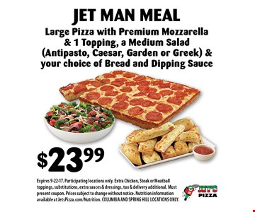 $23.99 Jet Man Meal. Large Pizza with Premium Mozzarella & 1 Topping, a Medium Salad (Antipasto, Caesar, Garden or Greek) & your choice of Bread and Dipping Sauce. Expires 9-22-17. Participating locations only. Extra Chicken, Steak or Meatball toppings, substitutions, extra sauces & dressings, tax & delivery additional. Must present coupon. Prices subject to change without notice. Nutrition information available at JetsPizza.com/Nutrition. COLUMBIA AND SPRING HILL LOCATIONS ONLY.
