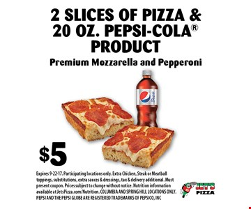 $5 2 Slices Of Pizza & 20 Oz. Pepsi-Cola Product. Premium Mozzarella and Pepperoni. Expires 9-22-17. Participating locations only. Extra Chicken, Steak or Meatball toppings, substitutions, extra sauces & dressings, tax & delivery additional. Must present coupon. Prices subject to change without notice. Nutrition information available at JetsPizza.com/Nutrition. COLUMBIA AND SPRING HILL LOCATIONS ONLY. PEPSI AND THE PEPSI GLOBE ARE REGISTERED TRADEMARKS OF PEPSICO, INC