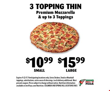 $10.99 Small$15.99 Large3 Topping Thin. Premium Mozzarella & up to 3 Toppings. Expires 9-22-17. Participating locations only. Extra Chicken, Steak or Meatball toppings, substitutions, extra sauces & dressings, tax & delivery additional. Must present coupon. Prices subject to change without notice. Nutrition information available at JetsPizza.com/Nutrition. COLUMBIA AND SPRING HILL LOCATIONS ONLY.