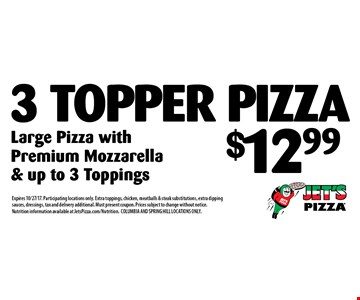 $12.99 3 Topper Pizza Large Pizza with Premium Mozzarella & up to 3 Toppings. Expires 10/27/17. Participating locations only. Extra toppings, chicken, meatballs & steak substitutions, extra dipping sauces, dressings, tax and delivery additional. Must present coupon. Prices subject to change without notice. Nutrition information available at JetsPizza.com/Nutrition.COLUMBIA AND SPRING HILL LOCATIONS ONLY.
