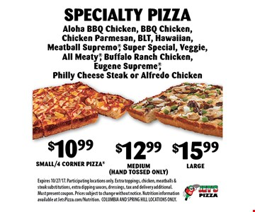 $10.99 Small/4 Corner Pizza$12.99 Medium (Hand Tossed Only)$15.99 LargeSpecialty Pizza Aloha BBQ Chicken, BBQ Chicken, Chicken Parmesan, BLT, Hawaiian, Meatball Supremo, Super Special, Veggie, All Meaty, Buffalo Ranch Chicken, Eugene Supreme, Philly Cheese Steak or Alfredo Chicken. Expires 10/27/17. Participating locations only. Extra toppings, chicken, meatballs & steak substitutions, extra dipping sauces, dressings, tax and delivery additional. Must present coupon. Prices subject to change without notice. Nutrition information available at JetsPizza.com/Nutrition.COLUMBIA AND SPRING HILL LOCATIONS ONLY.