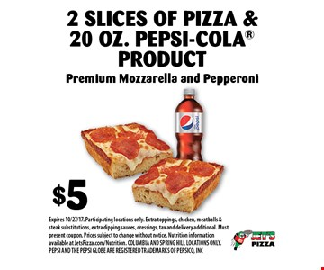$5 2 Slices Of Pizza & 20 Oz. Pepsi-Cola Product Premium Mozzarella and Pepperoni. Expires 10/27/17. Participating locations only. Extra toppings, chicken, meatballs & steak substitutions, extra dipping sauces, dressings, tax and delivery additional. Must present coupon. Prices subject to change without notice. Nutrition information available at JetsPizza.com/Nutrition. COLUMBIA AND SPRING HILL LOCATIONS ONLY. PEPSI AND THE PEPSI GLOBE ARE REGISTERED TRADEMARKS OF PEPSICO, INC