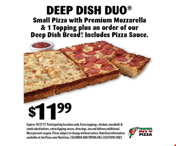 $11.99 Deep Dish Duo Small Pizza with Premium Mozzarella & 1 Topping plus an order of our Deep Dish Bread. Includes Pizza Sauce.. Expires 10/27/17. Participating locations only. Extra toppings, chicken, meatballs & steak substitutions, extra dipping sauces, dressings, tax and delivery additional. Must present coupon. Prices subject to change without notice. Nutrition information available at JetsPizza.com/Nutrition. COLUMBIA AND SPRING HILL LOCATIONS ONLY.