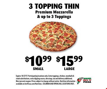 $10.99 Small $15.99 Large3 Topping Thin Premium Mozzarella & up to 3 Toppings. Expires 10/27/17. Participating locations only. Extra toppings, chicken, meatballs & steak substitutions, extra dipping sauces, dressings, tax and delivery additional. Must present coupon. Prices subject to change without notice. Nutrition information available at JetsPizza.com/Nutrition.COLUMBIA AND SPRING HILL LOCATIONS ONLY.