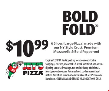 $10.99 BOLD FOLD 6 Slices (Large PIzza) made with our NY Style Crust, Premium Mozzarella & Bold Pepperoni. Expires 12/8/17. Participating locations only. Extra toppings, chicken, meatballs & steak substitutions, extra dipping sauces, dressings, tax and delivery additional. Must present coupon. Prices subject to change without notice. Nutrition information available at JetsPizza.com/Nutrition. COLUMBIA AND SPRING HILL LOCATIONS ONLY.