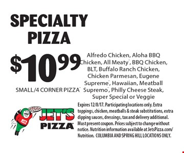 $10.99 SPECIALTY PIZZA SMALL/4 CORNER PIZZA®. Expires 12/8/17. Participating locations only. Extra toppings, chicken, meatballs & steak substitutions, extra dipping sauces, dressings, tax and delivery additional. Must present coupon. Prices subject to change without notice. Nutrition information available at JetsPizza.com/Nutrition. COLUMBIA AND SPRING HILL LOCATIONS ONLY.