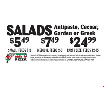 SALADS $5.49 (small), $7.49 (medium) or $24.99 (party size). Antipasto, Caesar, Garden or Greek. Expires 12/8/17. Participating locations only. Extra toppings, chicken, meatballs & steak substitutions, extra dipping sauces, dressings, tax and delivery additional. Must present coupon. Prices subject to change without notice. Nutrition information available at JetsPizza.com/Nutrition. COLUMBIA AND SPRING HILL LOCATIONS ONLY.