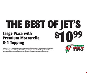 $10.99 the best of jet's Large Pizza with Premium Mozzarella & 1 Topping. Expires 12/8/17. Participating locations only. Extra toppings, chicken, meatballs & steak substitutions, extra dipping sauces, dressings, tax and delivery additional. Must present coupon. Prices subject to change without notice. Nutrition information available at JetsPizza.com/Nutrition. COLUMBIA AND SPRING HILL LOCATIONS ONLY.