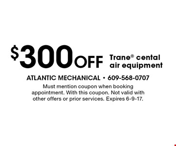 $300 off Trane cental air equipment. Must mention coupon when booking appointment. With this coupon. Not valid with other offers or prior services. Expires 6-9-17.