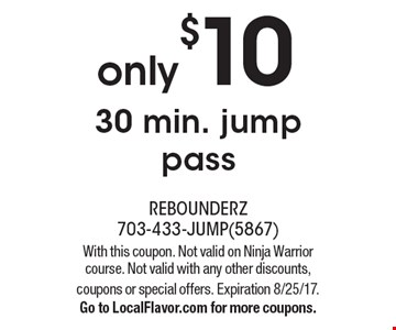 only$10 30 min. jump pass. With this coupon. Not valid on Ninja Warrior course. Not valid with any other discounts, coupons or special offers. Expiration 8/25/17.Go to LocalFlavor.com for more coupons.