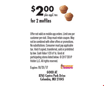 $2.00 plus appl. tax for 2 muffins. Offer not valid on mobile app orders. Limit one per customer per visit. Shop must retain coupon. May not be combined with other offers or promotions. No substitutions. Consumer must pay applicable tax. Void if copied, transferred, sold or prohibited by law. Cash Value 1/20 of 1¢. Good at participating stores listed below.  2017 DD IP Holder LLC. All rights reserved. Expires 10/31/17