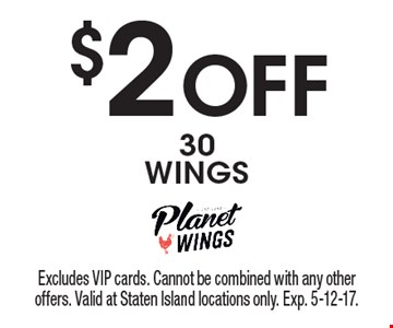 $2 Off 30 WINGS. Excludes VIP cards. Cannot be combined with any other offers. Valid at Staten Island locations only. Exp. 5-12-17.