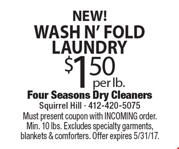 NEW! $1.50 per lb. wash N' fold laundry. Must present coupon with INCOMING order. Min. 10 lbs. Excludes specialty garments, blankets & comforters. Offer expires 5/31/17.