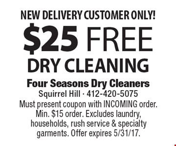 NEW DELIVERY CUSTOMER ONLY! $25 Free DRY CLEANING. Must present coupon with INCOMING order. Min. $15 order. Excludes laundry, households, rush service & specialty garments. Offer expires 5/31/17.