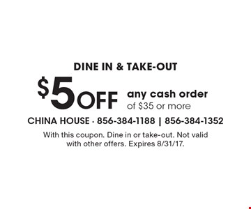 Dine in & take-out $5 Off any cash order of $35 or more. With this coupon. Dine in or take-out. Not valid with other offers. Expires 8/31/17.