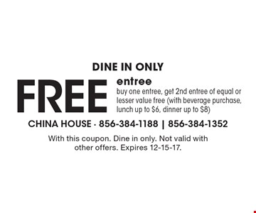 Dine in only Free entree buy one entree, get 2nd entree of equal or lesser value free (with beverage purchase, lunch up to $6, dinner up to $8). With this coupon. Dine in only. Not valid with other offers. Expires 12-15-17.
