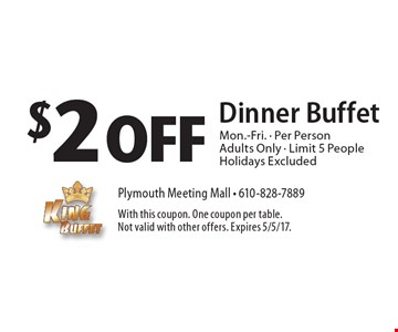 $2 Off Dinner Buffet Mon.-Fri. - Per Person Adults Only - Limit 5 People Holidays Excluded. With this coupon. One coupon per table. Not valid with other offers. Expires 5/5/17.