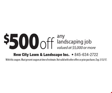 $500 off any landscaping job valued at $5,000 or more. With this coupon. Must present coupon at time of estimate. Not valid with other offers or prior purchases. Exp. 5/12/17.